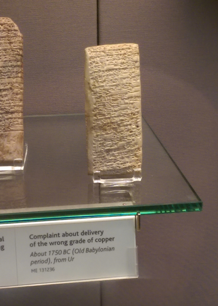 Cuneiform tablet CDLI no. P414985: A letter from Nanni to Ea-nasir complaining about the quality of copper ingots delivered after a gulf voyage and about misdirection and delay of a further delivery, from Ur ca. 1750 BC. The photo is a crop of the original posted by Reddit user tcb34 on Imgur. This tablet is presently housed at The British Museum.